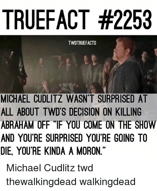 """Memes, Abraham, and Michael: TRUEFACT #2253  TWDTRUEFACTS  MICHAEL CUDLITZ WASN'T SURPRISED AT  ALL ABOUT TWD'S DECISION ON KILLING  ABRAHAM OFF """"IF YOU COME ON THE SHOW  AND YOUTRE SURPRISED YOUTRE GOING TO  DIE YOU RE KINDA A MORON."""" Michael Cudlitz twd thewalkingdead walkingdead"""