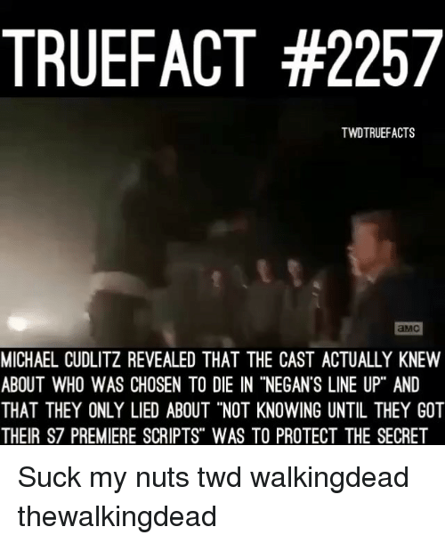 "Memes, Michael, and 🤖: TRUEFACT #2257  TWDTRUEFACTS  aMCI  MICHAEL CUDLITZ REVEALED THAT THE CAST ACTUALLY KNEW  ABOUT WHO WAS CHOSEN TO DIE IN ""NEGANS LINE UP"" AND  THAT THEY ONLY LIED ABOUT ""NOT KNOWING UNTIL THEY GOT  THEIR S7 PREMIERE SCRIPTS"" WAS TO PROTECT THE SECRET Suck my nuts twd walkingdead thewalkingdead"