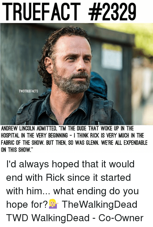 "Dude, Memes, and Hospital: TRUEFACT #2329  TWDTRUEFACTS  ANDREW LINCOLN ADMITTED, ""TM THE DUDE THAT WOKE UP IN THE  HOSPITAL IN THE VERY BEGINNING I THINK RICK IS VERY MUCH IN THE  FABRIC OF THE SHOW. BUT THEN. SO WAS GLENN. WE'RE ALL EXPENDABLE  ON THIS SHOW I'd always hoped that it would end with Rick since it started with him... what ending do you hope for?💁🏼 TheWalkingDead TWD WalkingDead - Co-Owner"
