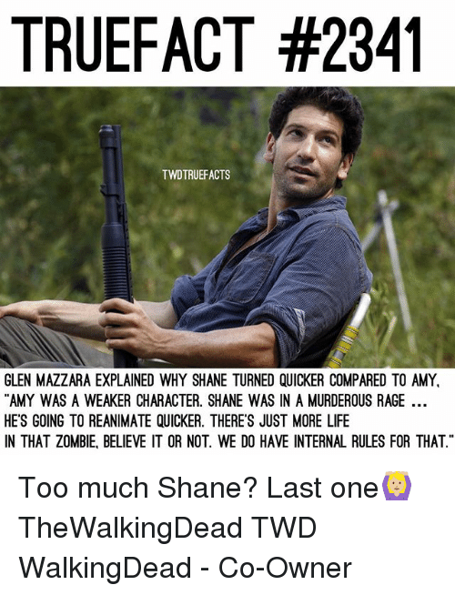"Life, Memes, and Too Much: TRUEFACT #2341  TWDTRUEFACTS  GLEN MAZZARA EXPLAINED WHY SHANE TURNED QUICKER COMPARED TO AMY  AMY WAS A WEAKER CHARACTER. SHANE WAS IN A MURDEROUS RAGE  HE'S GOING TO REANIMATE QUICKER. THERE'S JUST MORE LIFE  N THAT ZOMBIE, BELIEVE IT OR NOT. WE DO HAVE INTERNAL RULES FOR THAT"" Too much Shane? Last one🙆🏼 TheWalkingDead TWD WalkingDead - Co-Owner"