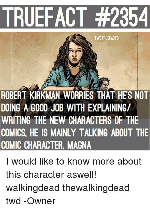 Memes, Good, and Comics: TRUEFACT #2354  TWDTRUEFACTS  ROBERT  KIRKMAN WORRIES THAT HE'S NOT  8  DOING A GOOD JOB WITH EXPLAINING/  WRITING  THE NEW CHARACTERS OF THE  COMICS, HE IS MAINLY TALKING ABOUT THE  COMIC CHARACTER, MAGNA I would like to know more about this character aswell! walkingdead thewalkingdead twd -Owner