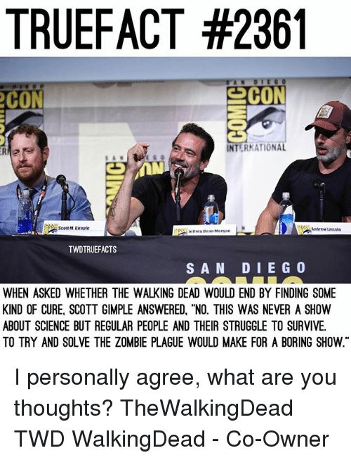 """Memes, Struggle, and The Walking Dead: TRUEFACT #2361  CON  CON  ER  INTERKATIONAL  coT M. Gimple  scott M Girngle  Andrew uncon  Jeltrey Dean Morgan  TWDTRUEFACTS  SAN DIEG 0  WHEN ASKED WHETHER THE WALKING DEAD WOULD END BY FINDING SOME  KIND OF CURE, SCOTT GIMPLE ANSWERED, """"NO. THIS WAS NEVER A SHOW  ABOUT SCIENCE BUT REGULAR PEOPLE AND THEIR STRUGGLE TO SURVIVE  TO TRY AND SOLVE THE ZOMBIE PLAGUE WOULD MAKE FOR A BORING SHOW. I personally agree, what are you thoughts? TheWalkingDead TWD WalkingDead - Co-Owner"""