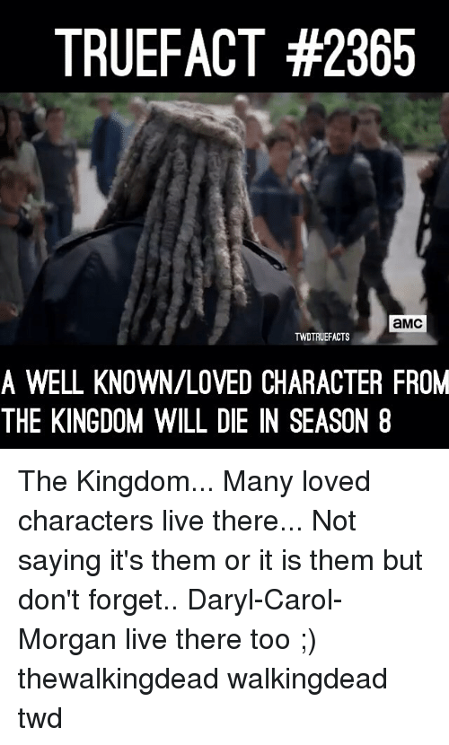 Memes, Live, and 🤖: TRUEFACT #2365  aMc  TWDTRUEFACTS  A WELL KNOWN/LOVED CHARACTER FROM  THE KINGDOM WILL DIE IN SEASON 8 The Kingdom... Many loved characters live there... Not saying it's them or it is them but don't forget.. Daryl-Carol-Morgan live there too ;) thewalkingdead walkingdead twd