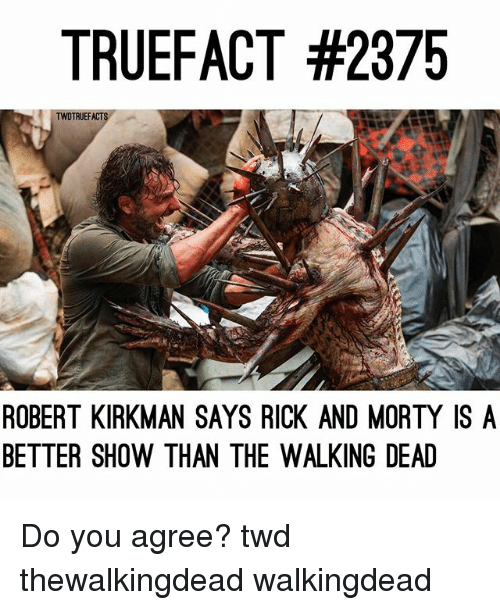 Memes, Rick and Morty, and The Walking Dead: TRUEFACT #2375  TWDTRUEFACTS  ROBERT KIRKMAN SAYS RICK AND MORTY ISA  BETTER SHOW THAN THE WALKING DEAD Do you agree? twd thewalkingdead walkingdead