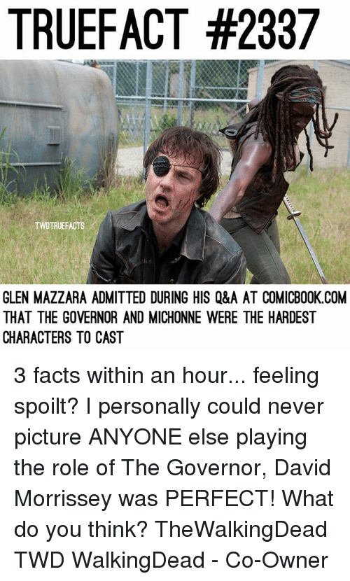 Facts, Memes, and Morrissey: TRUEFACT #2387  FACTS  GLEN MAZZARA ADMITTED DURING HIS Q&A AT COMICBOOK.COM  THAT THE GOVERNOR AND MICHONNE WERE THE HARDEST  CHARACTERS TO CAST 3 facts within an hour... feeling spoilt? I personally could never picture ANYONE else playing the role of The Governor, David Morrissey was PERFECT! What do you think? TheWalkingDead TWD WalkingDead - Co-Owner