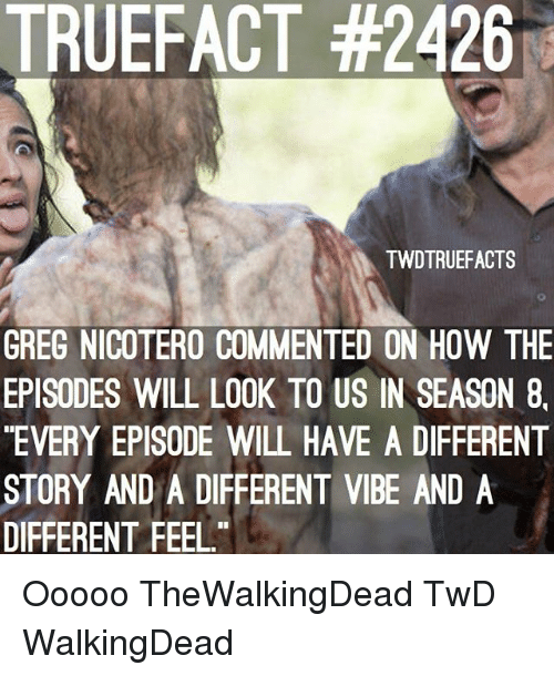 Memes, 🤖, and How: TRUEFACT #2426  TWDTRUEFACTS  GREG NICOTERO COMMENTED ON HOW THE  EPISODES WILL LOOK TO US IN SEASON 8,  EVERY EPISODE WILL HAVE A DIFFERENT  STORY AND A DIFFERENT VIBE AND A  DIFFERENT FEEL Ooooo TheWalkingDead TwD WalkingDead