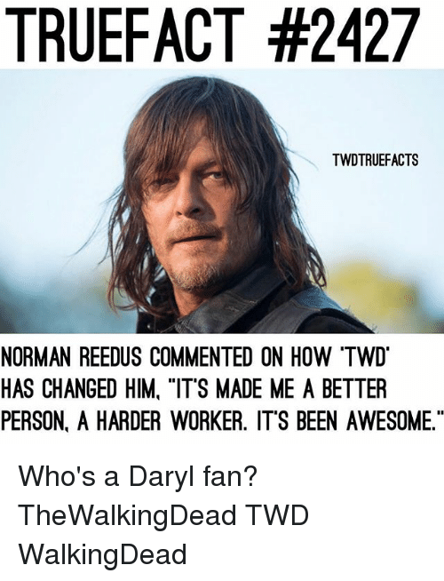 "Memes, Norman Reedus, and Awesome: TRUEFACT #2427  TWDTRUEFACTS  NORMAN REEDUS COMMENTED ON HOW ""TW  HAS CHANGED HIM, ""ITS MADE ME A BETTER  PERSON. A HARDER WORKER. ITS BEEN AWESOME."" Who's a Daryl fan? TheWalkingDead TWD WalkingDead"