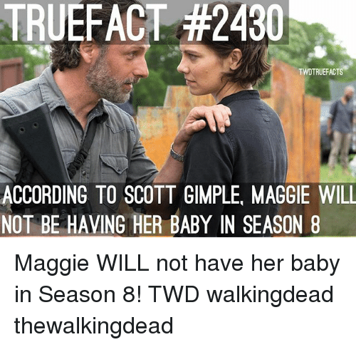 Memes, According, and Baby: TRUEFACT #2430  TWDTRUEFACTS  ACCORDING TO SCOTT GIMPLE, MAGGIE WILL  NOT BE HAVING HER BABY IN SEASON 8 Maggie WILL not have her baby in Season 8! TWD walkingdead thewalkingdead