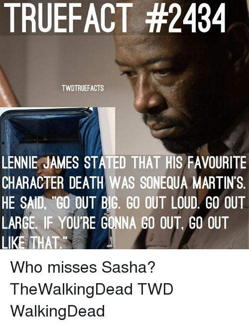 Memes, Death, and 🤖: TRUEFACT #2434  TWDTRUEFACTS  LENNIE JAMES STATED THAT HIS FAVOURITE  CHARACTER DEATH WAS SONEQUA MARTINS.  HE SAID, GO OUT BIG, GO OUT LOUD GO OUT  LARGE. IF YOURE GONNA GO OUT, GO OUT  LIKE THAT. Who misses Sasha? TheWalkingDead TWD WalkingDead