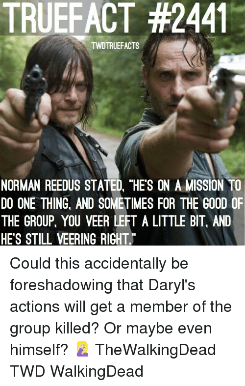 "Memes, Good, and Norman Reedus: TRUEFACT #2441  TWDTRUEFACTS  NORMAN REEDUS STATED, ""HES ON A MISSION TO  DO ONE THING, AND SOMETIMES FOR THE GOOD OF  THE GROUP, YOU VEER LEFT A LITTLE BIT, AND  HE'S STILL VEERING RIGHT Could this accidentally be foreshadowing that Daryl's actions will get a member of the group killed? Or maybe even himself? 🤦🏼‍♀️ TheWalkingDead TWD WalkingDead"