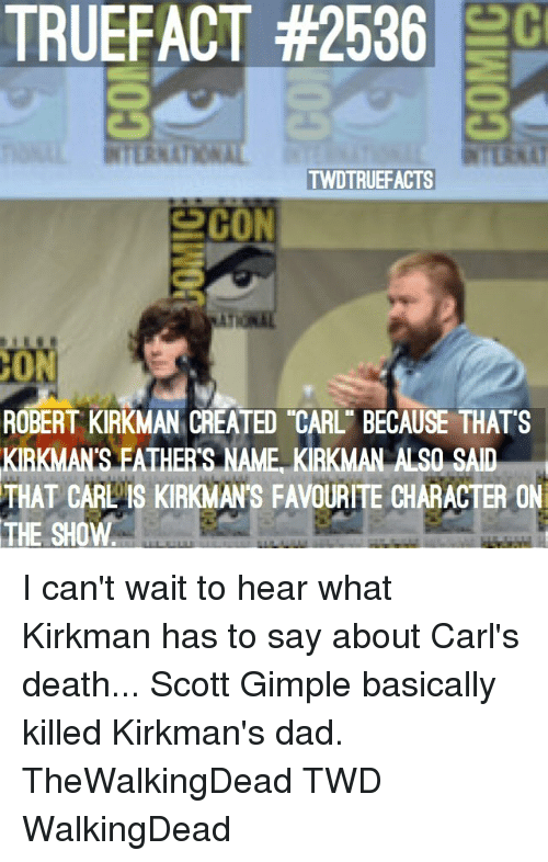"Dad, Memes, and Death: TRUEFACT #2536  TWDTRUEFACTS  ROBERT KIRKMAN CREATED ""CARL"" BECAUSE THATS  KIRKMAN'S FATHER'S NAME, KIRKMAN ALSO SAID  THAT CARL IS KIRKMAN'S FAVOURITE CHARACTER ON  THE SHOW I can't wait to hear what Kirkman has to say about Carl's death... Scott Gimple basically killed Kirkman's dad. TheWalkingDead TWD WalkingDead"