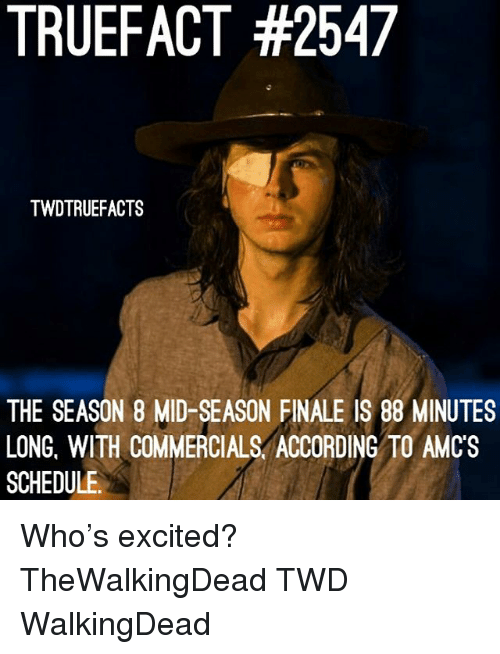 Memes, Schedule, and According: TRUEFACT #2547  TWDTRUEFACTS  THE SEASON 8 MID-SEASON FINALE IS 88 MINUTES  LONG, WITH COMMERCIALS. ACCORDING TO AMC'S  SCHEDULE Who's excited? TheWalkingDead TWD WalkingDead