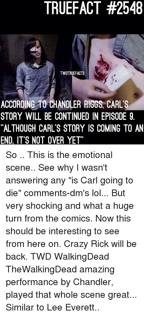 "Crazy, Lol, and Memes: TRUEFACT #2548  TWDTRUEFACTS  ACCORDING TO CHANDLER RIGGS, CARL'S  STORY WILL BE CONTINUED IN EPISODE 9  ""ALTHOUGH CARL'S STORY IS COMING TO AN  END, ITS NOT OVER YET So .. This is the emotional scene.. See why I wasn't answering any ""is Carl going to die"" comments-dm's lol... But very shocking and what a huge turn from the comics. Now this should be interesting to see from here on. Crazy Rick will be back. TWD WalkingDead TheWalkingDead amazing performance by Chandler, played that whole scene great... Similar to Lee Everett.."