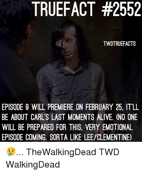 Alive, Memes, and 🤖: TRUEFACT #2552  TWDTRUEFACTS  EPISODE 9 WILL PREMIERE ON FEBRUARY 25, ITLL  BE ABOUT CARL'S LAST MOMENTS ALIVE. (NO ONE  WILL BE PREPARED FOR THIS, VERY EMOTIONAL  EPISODE COMING. SORTA LIKE LEE/CLEMENTINE) 😢... TheWalkingDead TWD WalkingDead