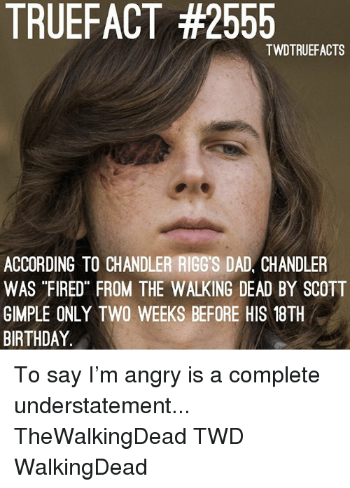 "Birthday, Dad, and Memes: TRUEFACT #2555  TWDTRUEFACTS  ACCORDING TO CHANDLER RIGG'S DAD, CHANDLER  WAS ""FIRED FROM THE WALKING DEAD BY SCOTT  GIMPLE ONLY TWO WEEKS BEFORE HIS 18TH  BIRTHDAY To say I'm angry is a complete understatement... TheWalkingDead TWD WalkingDead"