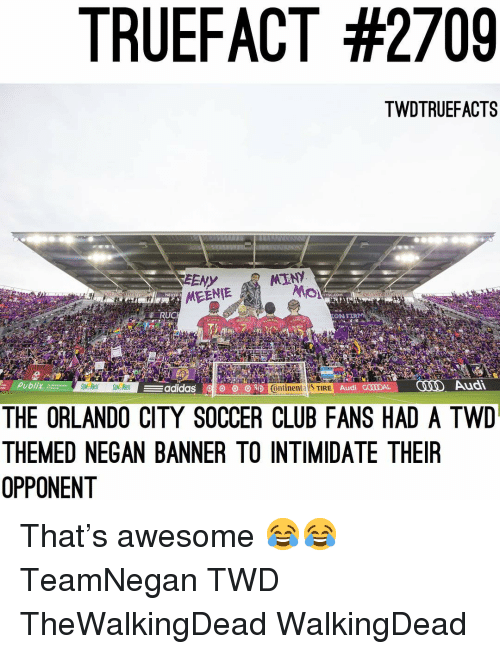 negan: TRUEFACT #2709  TWDTRUEFACTS  EENY  YsC.cOM  LAN  SMEENIE  ON FER  Publix  adidas 얘  O  Ontinental TIRE  Audi G00ODAL  Audi  THE ORLANDO CITY SOCCER CLUB FANS HAD A TWD  THEMED NEGAN BANNER TO INTIMIDATE THEIR  OPPONENT That's awesome 😂😂 TeamNegan TWD TheWalkingDead WalkingDead