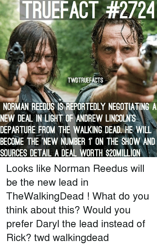 new deal: TRUEFACT #2724  TWDTRUEFACTS  NORMAN REEDUS IS REPORTEDLY NEGOTIATING A  NEW DEAL IN LIGHT OF ANDREW LINCOLN'S  DEPARTURE FROM THE WALKING DEAD. HE WILL  BECOME THE NEW NUMBER 1 ON THE SHOW AND  SOURCES DETAL A DEAL WORTH $20MILL ON Looks like Norman Reedus will be the new lead in TheWalkingDead ! What do you think about this? Would you prefer Daryl the lead instead of Rick? twd walkingdead