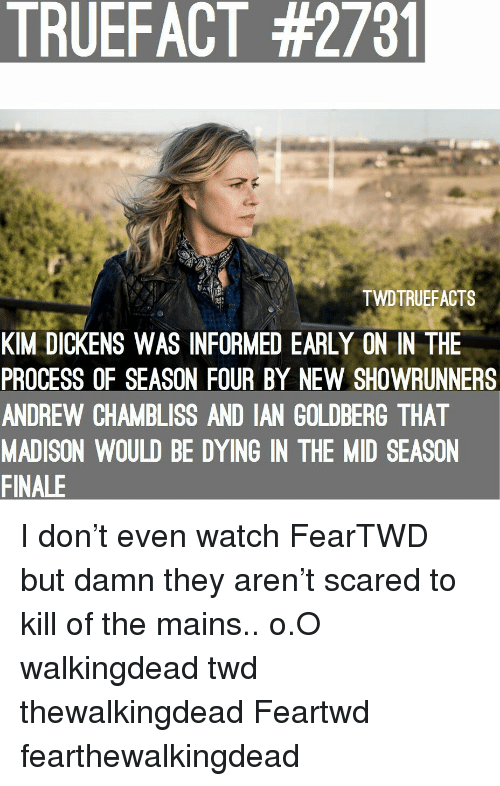 goldberg: TRUEFACT #2731  TWDTRUEFACTS  KIM DICKENS WAS INFORMED EARLY ON IN THE  PROCESS OF SEASON FOUR BY NEW SHOWRUNNERS  ANDREW CHAMBLISS AND IAN GOLDBERG THAT  MADISON WOULD BE DYING IN THE MID SEASON  FINALE I don't even watch FearTWD but damn they aren't scared to kill of the mains.. o.O walkingdead twd thewalkingdead Feartwd fearthewalkingdead