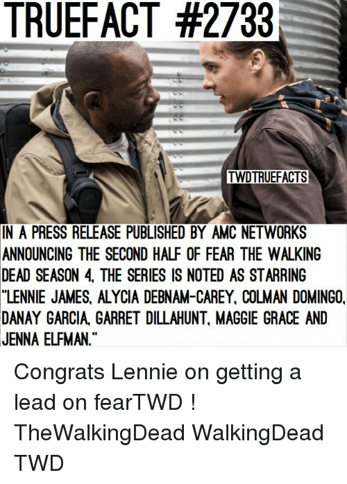 Fear The Walking Dead: TRUEFACT #2733  TWDTRUEFACTS  IN  A PRESS RELEASE PUBLISHED BY AMC NETWORKS  ANNOUNCING THE SECOND HALF OF FEAR THE WALKING  DEAD SEASON 4, THE SERIES IS NOTED AS STARRING  LENNIE JAMES, ALYCIA DEBNAM-CAREY, COLMAN DOMINGO,  DANAY GARCIA, GARRET DILLAHUNT, MAGGIE GRACE AND  JENNA ELFMAN. Congrats Lennie on getting a lead on fearTWD ! TheWalkingDead WalkingDead TWD