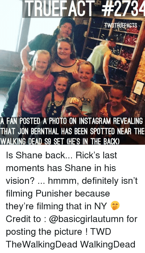 Punisher: TRUEFACT #2734  TWDTRUEPACTS  A FAN POSTED A PHOTO ON INSTAGRAM REVEALING  THAT JON BERNTHAL HAS BEEN SPOTTED NEAR THE  WALKING DEAD S9 SET (HE'S IN THE BACK) Is Shane back... Rick's last moments has Shane in his vision? ... hmmm, definitely isn't filming Punisher because they're filming that in NY 🤭 Credit to : @basicgirlautumn for posting the picture ! TWD TheWalkingDead WalkingDead