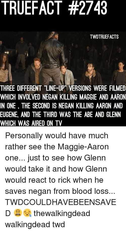 "Glenn: TRUEFACT #2743  TWDTRUEFACTS  THREE DIFFERENT ""LINE-UP VERSIONS WERE FILMED  WHICH INVOLVED NEGAN KILLING MAGGIE AND AARON  IN ONE, THE SECOND IS NEGAN KILLING AARON AND  EUGENE, AND THE THIRD WAS THE ABE AND GLENN  WHICH WAS AIRED ON TV Personally would have much rather see the Maggie-Aaron one... just to see how Glenn would take it and how Glenn would react to rick when he saves negan from blood loss... TWDCOULDHAVEBEENSAVED 😩😪 thewalkingdead walkingdead twd"