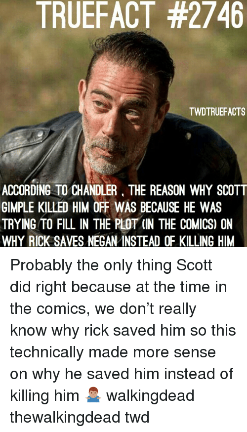 Memes, Time, and Reason: TRUEFACT #2746  TWDTRUEFACTS  ACCORDING TO CHANDLER, THE REASON WHY SCOTT  GIMPLE KILLED HIM OFF WAS BECAUSE HE WAS  TRYING TO FILL IN THE PLOT (IN THE COMICS) ON  WHY RICK SAVES NEGAN INSTEAD OF KILLING HIM Probably the only thing Scott did right because at the time in the comics, we don't really know why rick saved him so this technically made more sense on why he saved him instead of killing him 🤷🏽♂️ walkingdead thewalkingdead twd