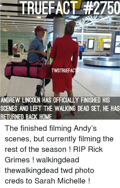 Memes, The Walking Dead, and Home: TRUEFACT #2750  0  TWDTRUEFAC  ANDREW LINCOLN HAS OFFICIALLY FINISHED HIS  SCENES AND LEFT THE WALKING DEAD SET, HE HAS  RETURNED BACK HOME The finished filming Andy's scenes, but currently filming the rest of the season ! RIP Rick Grimes ! walkingdead thewalkingdead twd photo creds to Sarah Michelle !