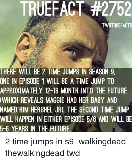 episode-5: TRUEFACT #2752  TWDTRUEFACTS  THERE WILL BE 2 TIME JUMPS IN SEASON 9,  ONE IN EPISODE 1 WILL BE A TIME JUMP TO  APPROXIMATELY 12-18 MONTH INTO THE FUTURE  WHICH REVEALS MAGGIE HAD HER BABY AND  NAMED HIM HERSHEL JR), THE SECOND TIME JUMP  WILL HAPPEN IN EITHER EPISODE 5/6 AND WILL BE  5-6 YEARS IN THE FUTURE 2 time jumps in s9. walkingdead thewalkingdead twd