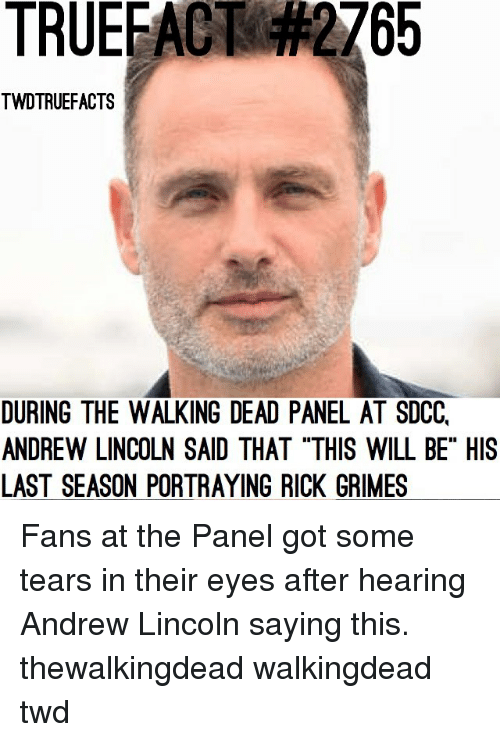 "thewalkingdead: TRUEFACT  2765  TWDTRUEFACTS  DURING THE WALKING DEAD PANEL AT SDCC,  ANDREW LINCOLN SAID THAT ""THIS WILL BE"" HIS  LAST SEASON PORTRAYING RICK GRIMES Fans at the Panel got some tears in their eyes after hearing Andrew Lincoln saying this. thewalkingdead walkingdead twd"