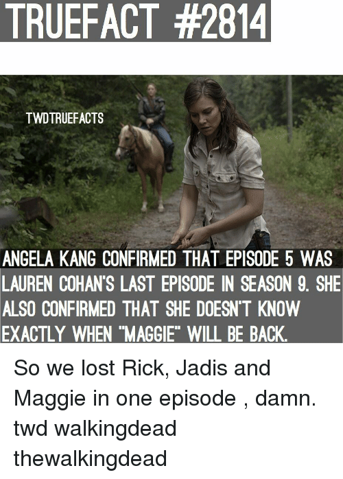 "episode-5: TRUEFACT #2814  TWDTRUEFACTS  ANGELA KANG CONFIRMED THAT EPISODE 5 WAS  LAUREN COHAN'S LAST EPISODE IN SEASON 9. SHE  ALSO CONFIRMED THAT SHE DOESN'T KNOVW  EXACTLY  WHEN ""MAGGIE"" WILL BE BACK So we lost Rick, Jadis and Maggie in one episode , damn. twd walkingdead thewalkingdead"
