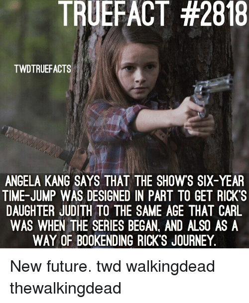 Judith: TRUEFACT #2818  TWDTRUEFACTS  ANGELA KANG SAYS THAT THE SHOWS SIX-YEAR  TIME-JUMP WAS DESIGNED IN PART TO GET RICK'S  DAUGHTER JUDITH TO THE SAME AGE THAT CARIL  WAS WHEN THE SERIES BEGAN, AND ALSO AS A  WAY OF B00KENDING RICK'S JOURNEY. New future. twd walkingdead thewalkingdead