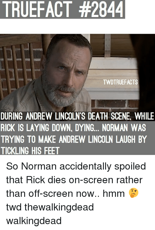 twd: TRUEFACT #2844  TWDTRUEFACTS  DURING ANDREW LINCOLN'S DEATH SCENE, WHILE  RICK IS LAYING DOWN, DYING... NORMAN WAS  TRYING TO MAKE ANDREW LINCOLN LAUGH BY  TICKLING HIS FEET So Norman accidentally spoiled that Rick dies on-screen rather than off-screen now.. hmm 🤔 twd thewalkingdead walkingdead