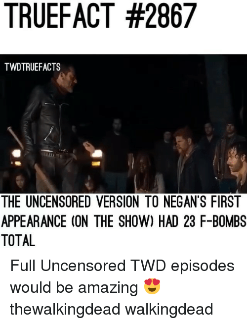 Uncensored: TRUEFACT #2867  TWDTRUEFACTS  THE UNCENSORED VERSION TO NEGAN'S FIRST  APPEARANCE (ON THE SHOW) HAD 23 F-BOMBS  TOTAL Full Uncensored TWD episodes would be amazing 😍 thewalkingdead walkingdead