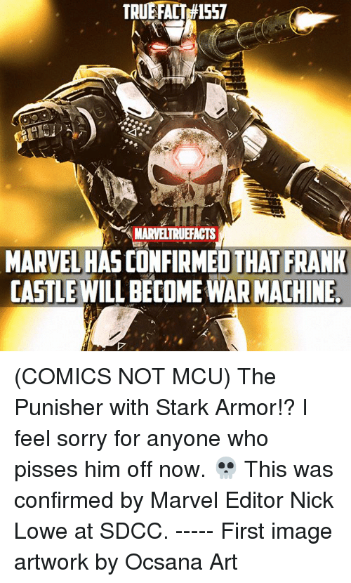 Memes, Sorry, and War Machine: TRUEFACT 557  MARVELTRUEFACTS  MARVEL HAS CONFIRMED THAT FRANK  CASTLE WILL BECOME WAR MACHINE (COMICS NOT MCU) The Punisher with Stark Armor!? I feel sorry for anyone who pisses him off now. 💀 This was confirmed by Marvel Editor Nick Lowe at SDCC. ----- First image artwork by Ocsana Art