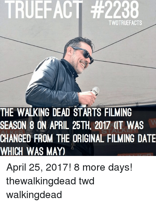 Memes, The Walking Dead, and Date: TRUEFACT TWDTRUEFACTS  THE WALKING DEAD STARTS FILMING  SEASON 8 ON APRIL 25TH. 2017 (IT WAS  CHANGE FROM THE ORIGINAL FILMING DATE  WHICH WAS MAY) April 25, 2017! 8 more days! thewalkingdead twd walkingdead