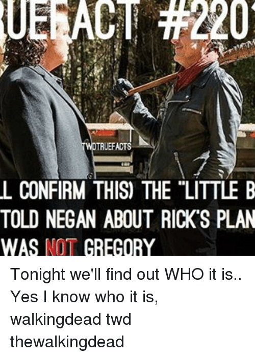 Memes, 🤖, and Twd: TRUEFACTS  L CONFIRM THIS) THE LITTLE B  TOLD NEGAN ABOUT RICK S PLAN  WAS NOT  GREGORY Tonight we'll find out WHO it is.. Yes I know who it is, walkingdead twd thewalkingdead