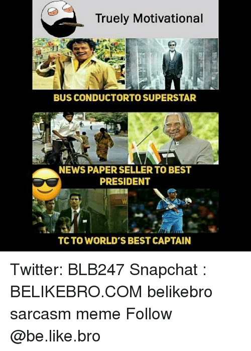 Be Like, Meme, and Memes: Truely Motivational  BUS CONDUCTORTO SUPERSTAR  NEWS PAPER SELLER TO BEST  PRESIDENT  TC TO WORLD'S BEST CAPTAIN Twitter: BLB247 Snapchat : BELIKEBRO.COM belikebro sarcasm meme Follow @be.like.bro