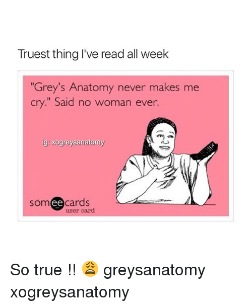 "Ee Cards: Truest thing I've read all week  Grey's Anatomy never makes me  cry."" Said no woman ever.  ig: xogreysanatomy  som ee  cards  user card So true !! 😩 greysanatomy xogreysanatomy"