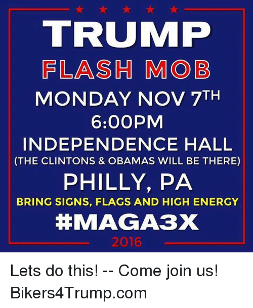 Phillied: TRUIMP  FLASH MOB  MONDAY NOV 7TH  6:00PM  INDEPENDENCE HALL  (THE CLINTONS & OBAMAS WILL BE THERE)  PHILLY, PA  BRING SIGNS, FLAGS AND HIGH ENERGY  MAGA3X  2016 Lets do this! -- Come join us! Bikers4Trump.com