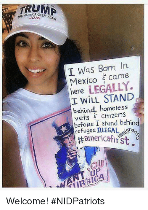 Homeless, Memes, and Mexico: TRUM  I Was Born In  Mexico came  here LEGALLY.  I WILL STAND  behind homeless  vets citizens  befoRe I stand behing  refugee 피LEGAL, Fon,  UP Welcome! #NIDPatriots