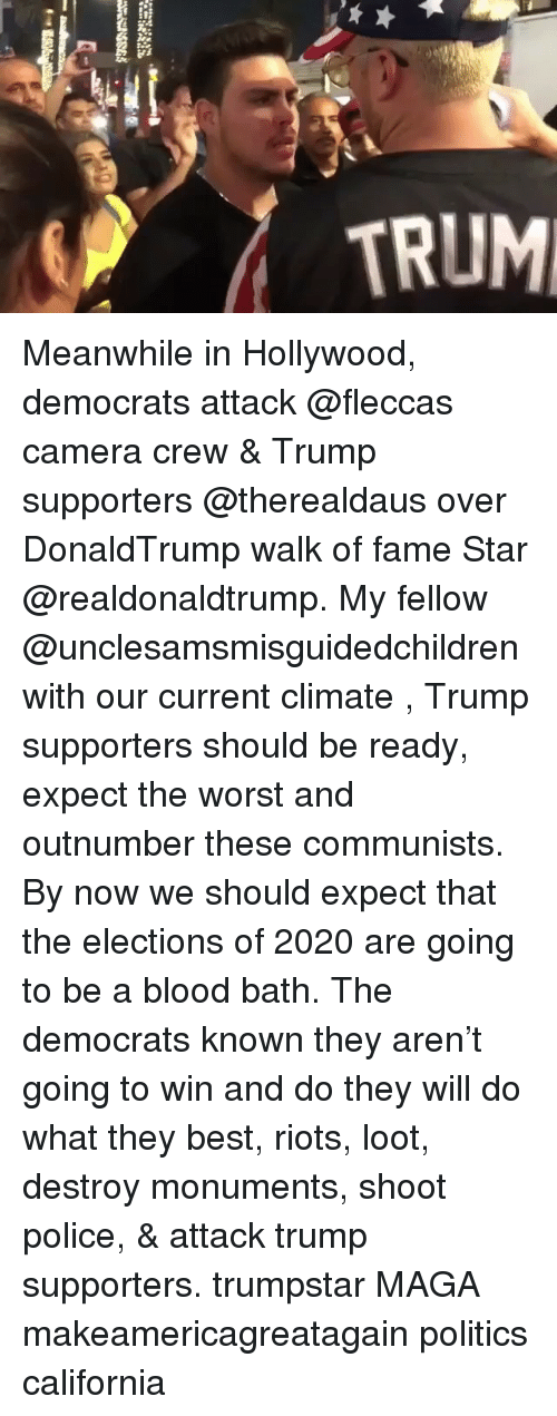 Memes, Police, and Politics: TRUM Meanwhile in Hollywood, democrats attack @fleccas camera crew & Trump supporters @therealdaus over DonaldTrump walk of fame Star @realdonaldtrump. My fellow @unclesamsmisguidedchildren with our current climate , Trump supporters should be ready, expect the worst and outnumber these communists. By now we should expect that the elections of 2020 are going to be a blood bath. The democrats known they aren't going to win and do they will do what they best, riots, loot, destroy monuments, shoot police, & attack trump supporters. trumpstar MAGA makeamericagreatagain politics california