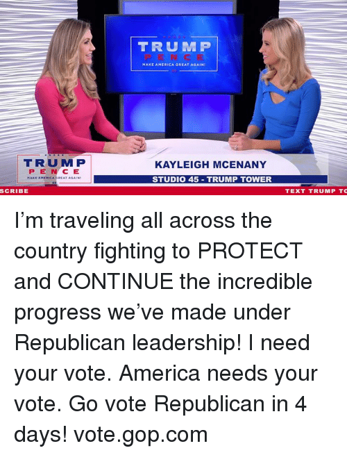 make america great again: TRUM P  MAKE AMERICA GREAT AGAIN  TRUM P  PEN CE  KAYLEIGH MCENANY  STUDIO 45 TRUMP TOWER  SCRIBE  TEXT TRUMP TC I'm traveling all across the country fighting to PROTECT and CONTINUE the incredible progress we've made under Republican leadership!    I need your vote. America needs your vote. Go vote Republican in 4 days! vote.gop.com