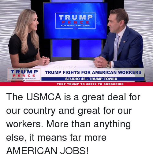 Make America Great Again Trump: TRUM P  MAKE AMERICA GREAT AGAIN  TRUMP  PEN C E  TRUMP FIGHTS FOR AMERICAN WORKERS  STUDIO 45 TRUMP TOWER  TEXT TRUMP T0 88022 TO SUBSCRIBE The USMCA is a great deal for our country and great for our workers. More than anything else, it means far more AMERICAN JOBS!