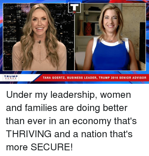 Business, Trump, and Women: TRUM P  PEN CE  TANA GOERTZ, BUSINESS LEADER, TRUMP 2016 SENIOR ADVISOR Under my leadership, women and families are doing better than ever in an economy that's THRIVING and a nation that's more SECURE!