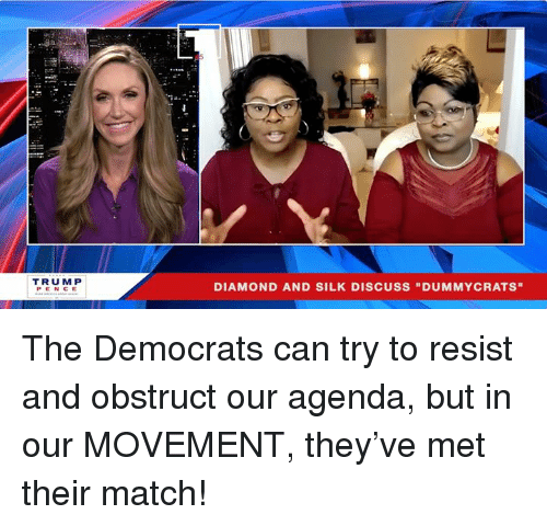"Diamond, Match, and Silk: TRUM P  PENCE  DIAMOND AND SILK DISCUSS ""DUMMYCRATS"" The Democrats can try to resist and obstruct our agenda, but in our MOVEMENT, they've met their match!"