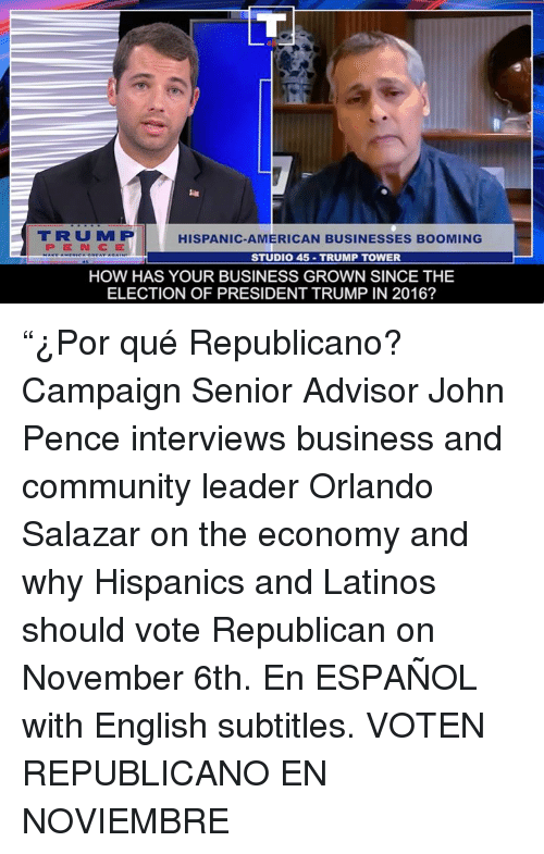 "Salazar: TRUM P  PENCE  HISPANIC-AMERICAN BUSINESSES BOOMING  STUDIO 45-TRUMP TOWER  HOW HAS YOUR BUSINESS GROWN SINCE THE  ELECTION OF PRESIDENT TRUMP IN 2016? ""¿Por qué Republicano?  Campaign Senior Advisor John Pence interviews business and community leader Orlando Salazar on the economy and why Hispanics and Latinos should vote Republican on November 6th.    En ESPAÑOL with English subtitles.   VOTEN REPUBLICANO EN NOVIEMBRE"