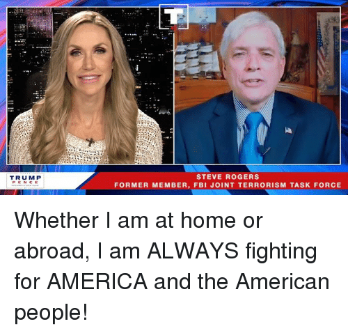 America, Fbi, and American: TRUM P  PENCE  STEVE ROGERS  FORMER MEMBER, FBI JOINT TERRORISM TASK FORCE Whether I am at home or abroad, I am ALWAYS fighting for AMERICA and the American people!