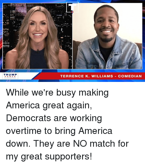 Terrence: TRUM P  PENCE  TERRENCE K. WILLIAMS COMEDIAN While we're busy making America great again, Democrats are working overtime to bring America down. They are NO match for my great supporters!