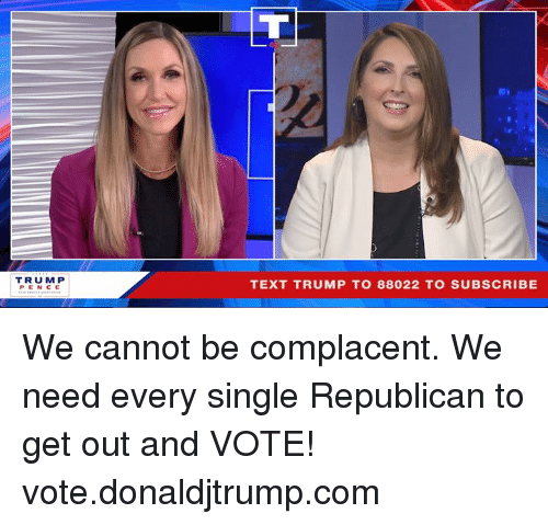 get-out-and-vote: TRUM P  PENCE  TEXT TRUMP TO 88022 TO SUBSCRIBE We cannot be complacent. We need every single Republican to get out and VOTE! vote.donaldjtrump.com