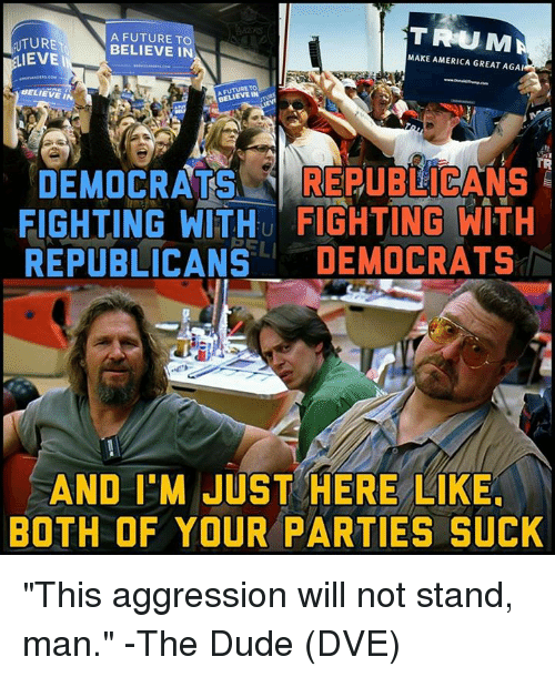 "America, Dude, and Future: TRUMA  UTURE  EVE  A FUTURE TO  BELIEVE IN  MAKE AMERICA GREAT AGA  BELIEVE IN  BELIEVE IN  TR  DEMOCRATS REUBICANS  FIGHTING WITHu FIGHTING WITH  REPUBLICANS DEMOCRATS  AND I'M JUST HERE LIKE  BOTH OF YOUR PARTIES SUCK ""This aggression will not stand, man."" -The Dude  (DVE)"